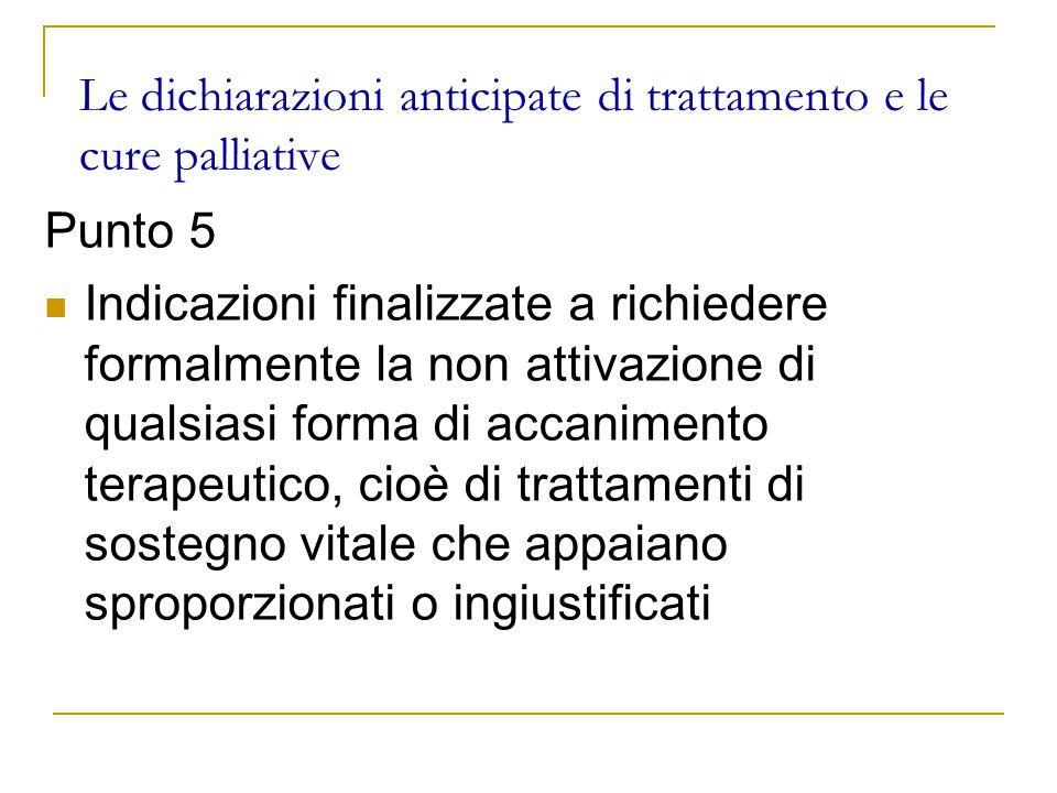 Le dichiarazioni anticipate di trattamento e le cure palliative Punto 5 Indicazioni finalizzate a richiedere formalmente la non attivazione di qualsiasi forma di accanimento terapeutico, cioè di trattamenti di sostegno vitale che appaiano sproporzionati o ingiustificati