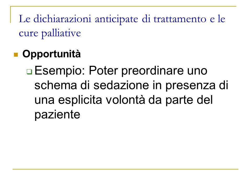 Le dichiarazioni anticipate di trattamento e le cure palliative Opportunità  Esempio: Poter preordinare uno schema di sedazione in presenza di una esplicita volontà da parte del paziente