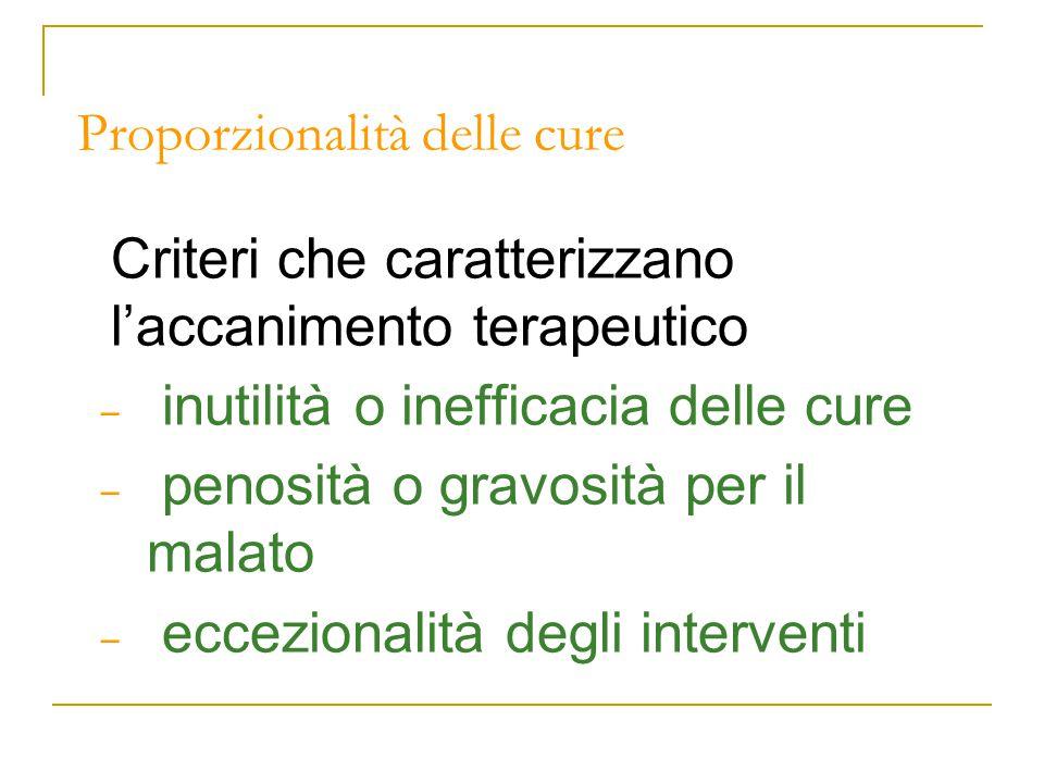 Proporzionalità delle cure Criteri che caratterizzano l'accanimento terapeutico – inutilità o inefficacia delle cure – penosità o gravosità per il malato – eccezionalità degli interventi