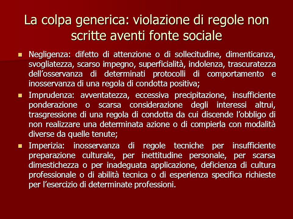 La colpa generica: violazione di regole non scritte aventi fonte sociale Negligenza: difetto di attenzione o di sollecitudine, dimenticanza, svogliate