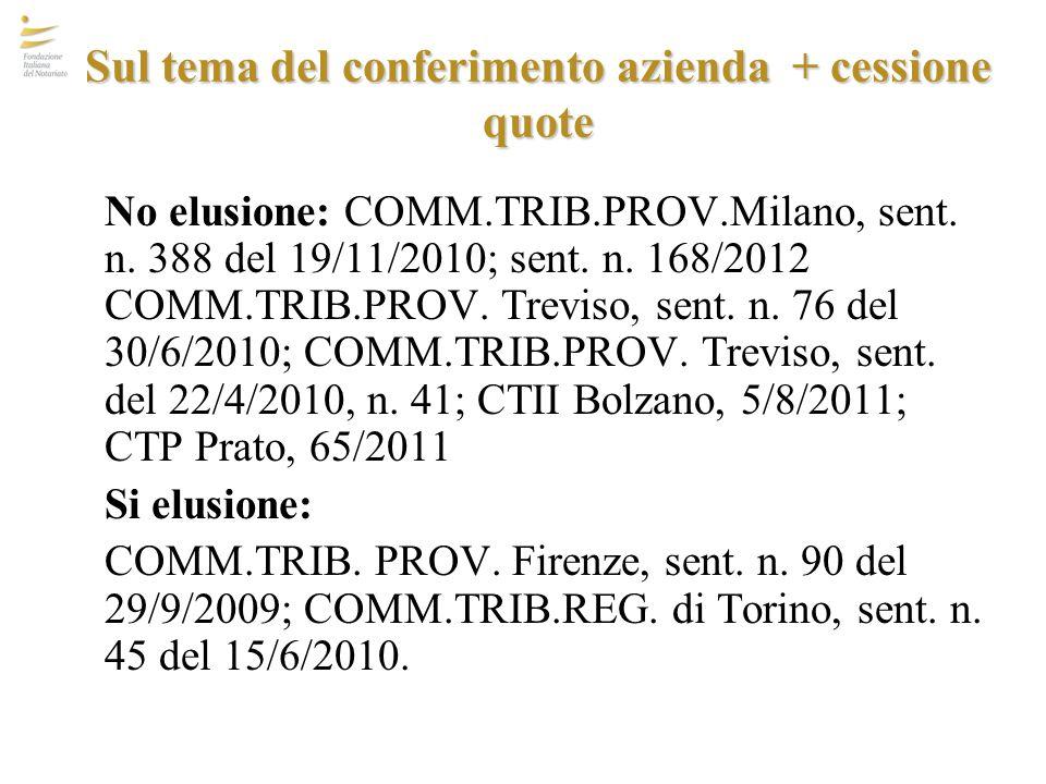 Sul tema del conferimento azienda + cessione quote No elusione: COMM.TRIB.PROV.Milano, sent. n. 388 del 19/11/2010; sent. n. 168/2012 COMM.TRIB.PROV.