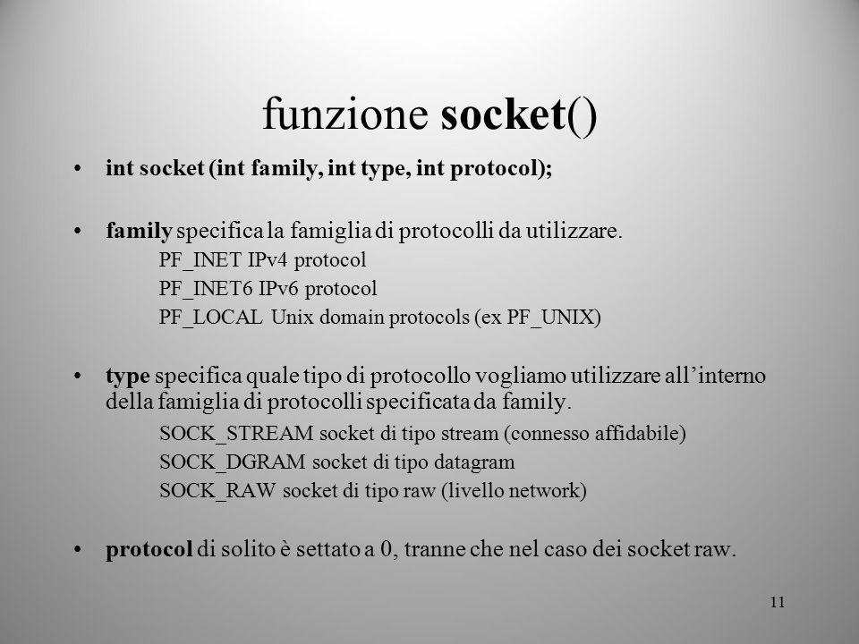 11 funzione socket() int socket (int family, int type, int protocol); family specifica la famiglia di protocolli da utilizzare. PF_INET IPv4 protocol