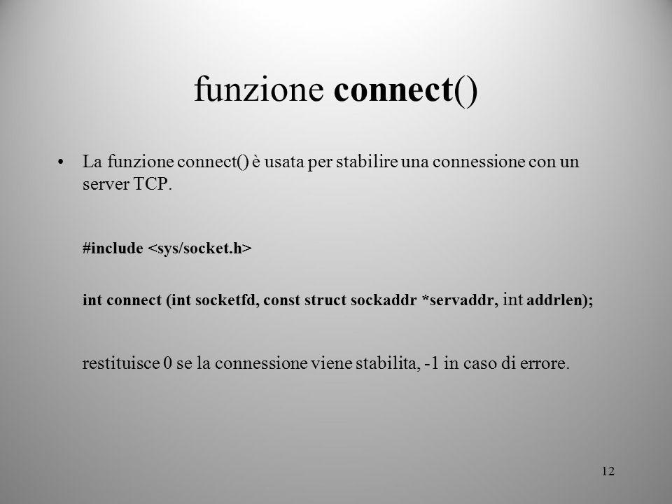 12 funzione connect() La funzione connect() è usata per stabilire una connessione con un server TCP. #include int connect (int socketfd, const struct