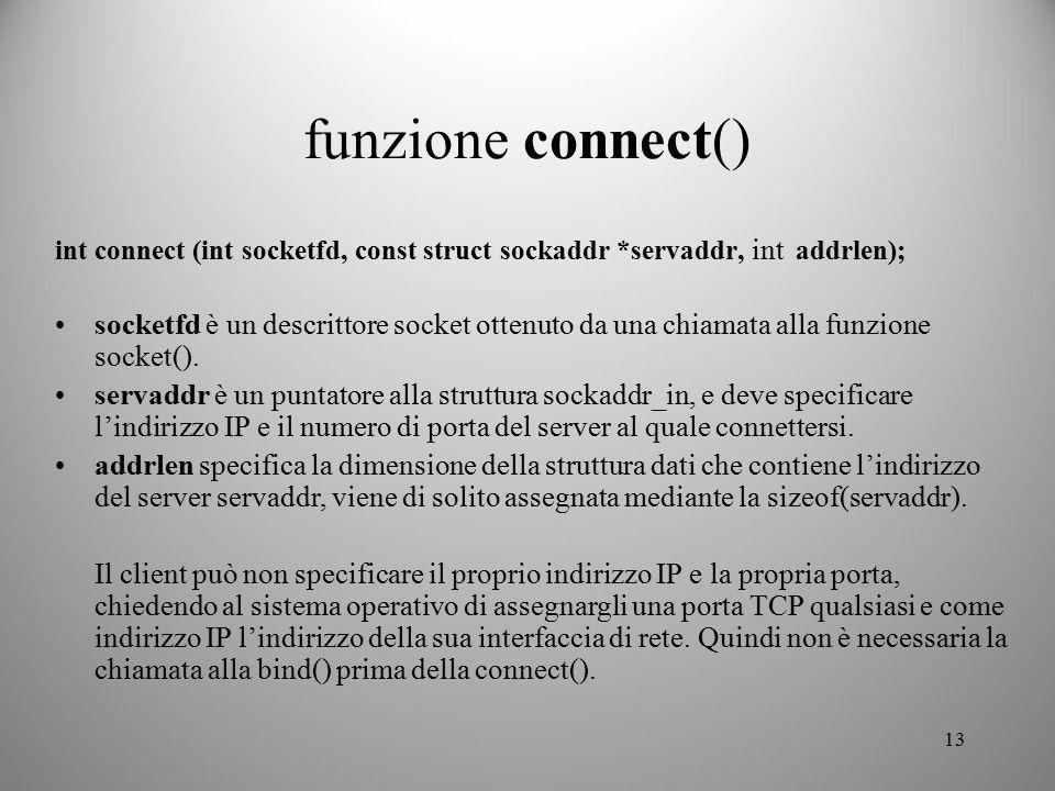 13 funzione connect() int connect (int socketfd, const struct sockaddr *servaddr, int addrlen); socketfd è un descrittore socket ottenuto da una chiam