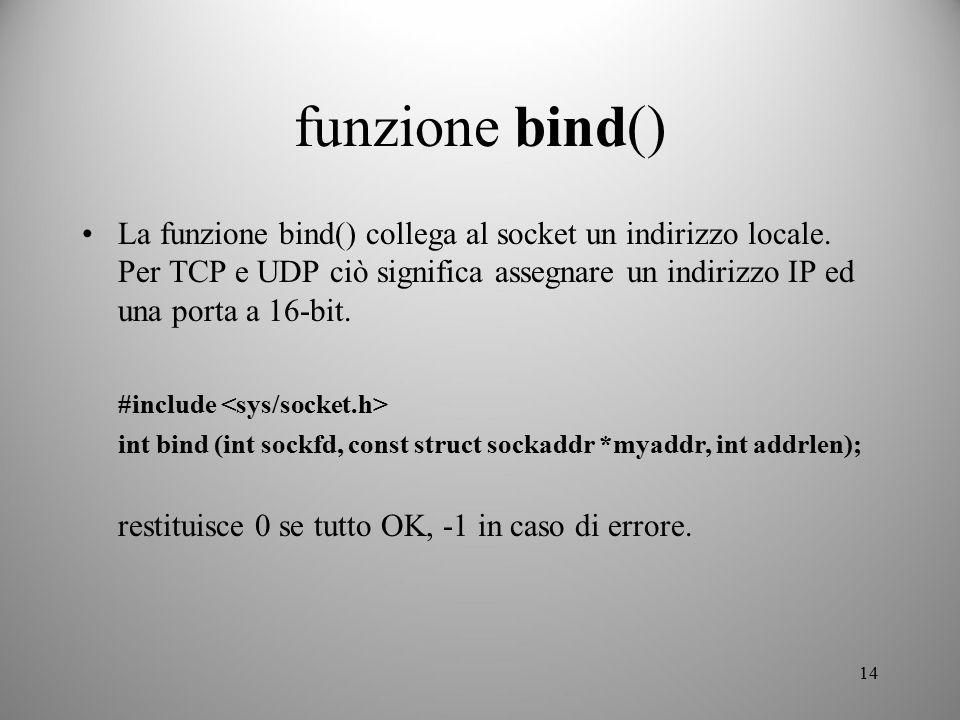 14 funzione bind() La funzione bind() collega al socket un indirizzo locale. Per TCP e UDP ciò significa assegnare un indirizzo IP ed una porta a 16-b