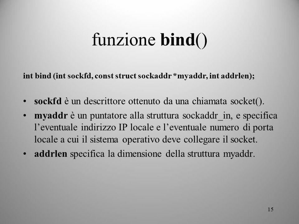 15 funzione bind() int bind (int sockfd, const struct sockaddr *myaddr, int addrlen); sockfd è un descrittore ottenuto da una chiamata socket(). myadd