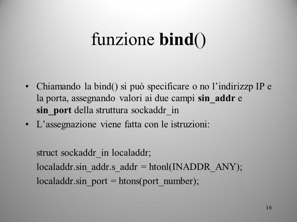 16 funzione bind() Chiamando la bind() si può specificare o no l'indirizzp IP e la porta, assegnando valori ai due campi sin_addr e sin_port della str