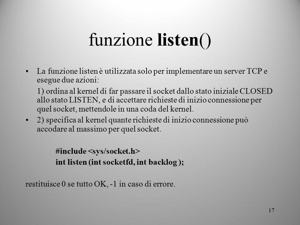 17 funzione listen() La funzione listen è utilizzata solo per implementare un server TCP e esegue due azioni: 1) ordina al kernel di far passare il so