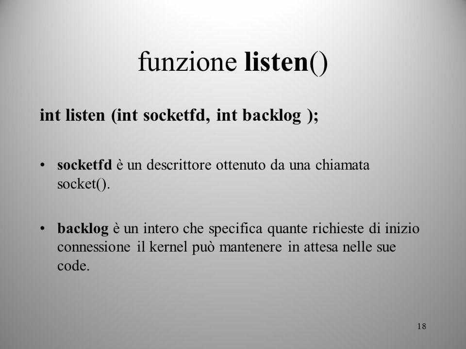 18 funzione listen() int listen (int socketfd, int backlog ); socketfd è un descrittore ottenuto da una chiamata socket(). backlog è un intero che spe