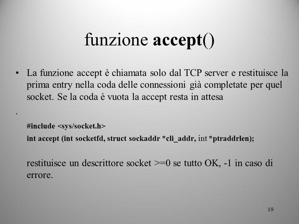 19 funzione accept() La funzione accept è chiamata solo dal TCP server e restituisce la prima entry nella coda delle connessioni già completate per qu