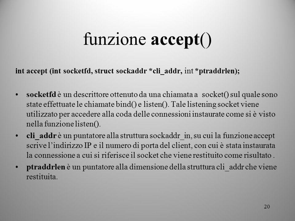 20 funzione accept() int accept (int socketfd, struct sockaddr *cli_addr, int *ptraddrlen); socketfd è un descrittore ottenuto da una chiamata a socke