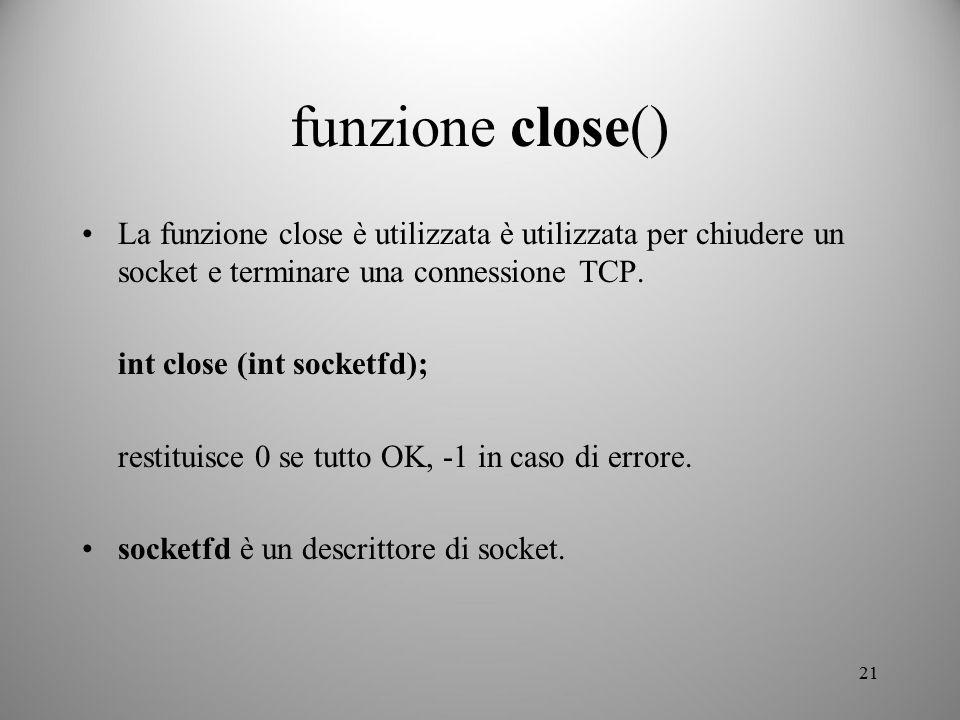 21 funzione close() La funzione close è utilizzata è utilizzata per chiudere un socket e terminare una connessione TCP. int close (int socketfd); rest