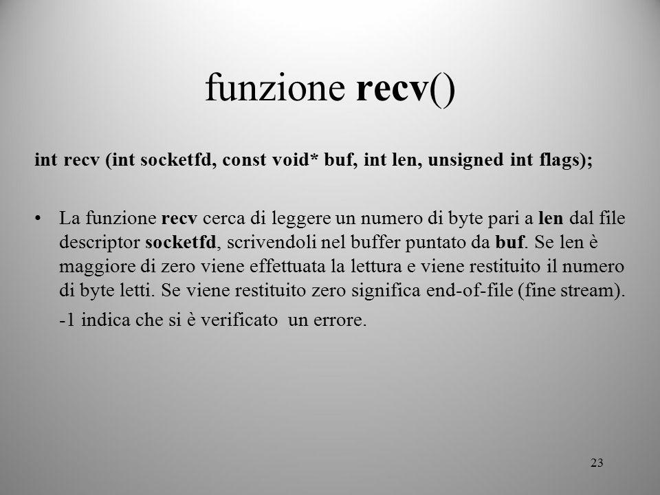 23 funzione recv() int recv (int socketfd, const void* buf, int len, unsigned int flags); La funzione recv cerca di leggere un numero di byte pari a l