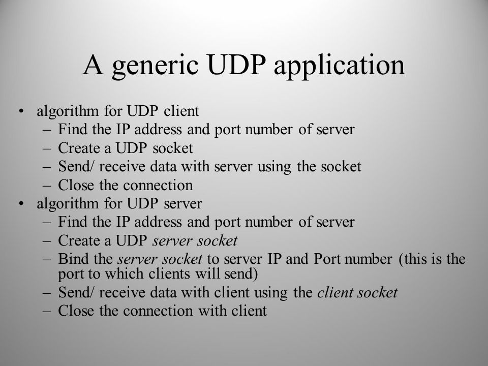 A generic UDP application algorithm for UDP client –Find the IP address and port number of server –Create a UDP socket –Send/ receive data with server using the socket –Close the connection algorithm for UDP server –Find the IP address and port number of server –Create a UDP server socket –Bind the server socket to server IP and Port number (this is the port to which clients will send) –Send/ receive data with client using the client socket –Close the connection with client
