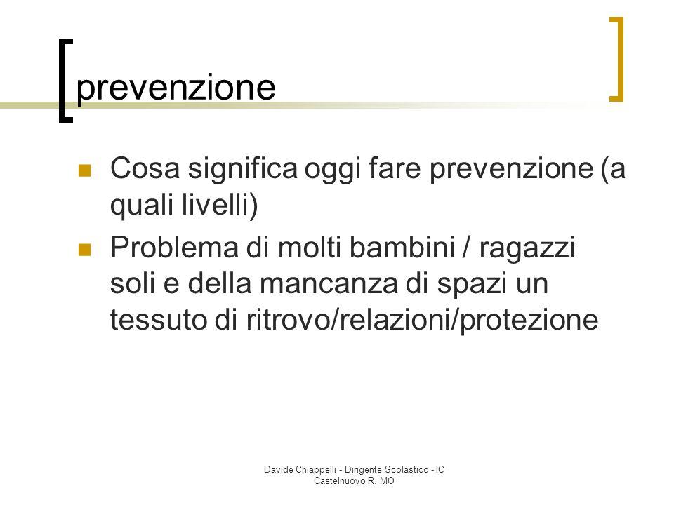 Davide Chiappelli - Dirigente Scolastico - IC Castelnuovo R. MO prevenzione Cosa significa oggi fare prevenzione (a quali livelli) Problema di molti b