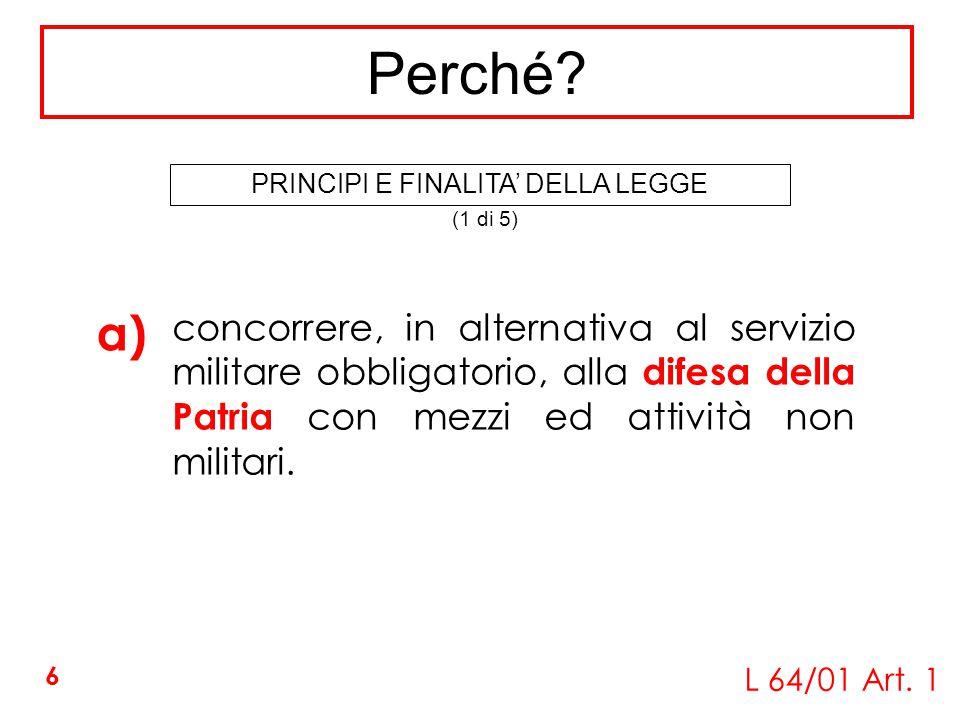 concorrere, in alternativa al servizio militare obbligatorio, alla difesa della Patria con mezzi ed attività non militari. a) L 64/01 Art. 1 Perché? (
