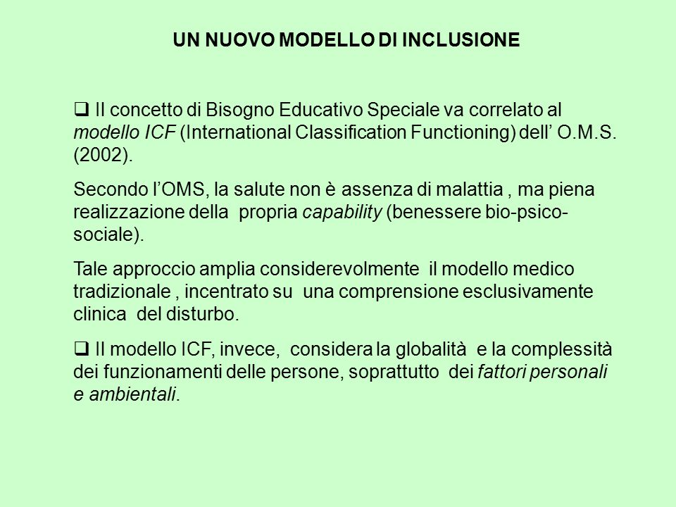 UN NUOVO MODELLO DI INCLUSIONE  Il concetto di Bisogno Educativo Speciale va correlato al modello ICF (International Classification Functioning) dell