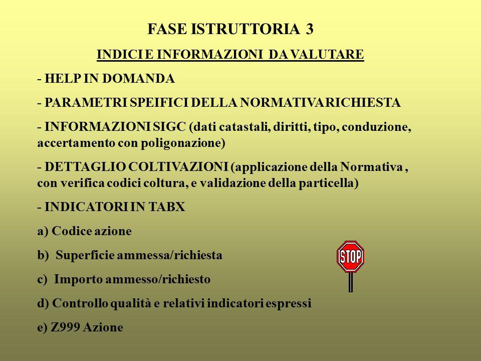 FASE ISTRUTTORIA 3 INDICI E INFORMAZIONI DA VALUTARE - HELP IN DOMANDA - PARAMETRI SPEIFICI DELLA NORMATIVA RICHIESTA - INFORMAZIONI SIGC (dati catastali, diritti, tipo, conduzione, accertamento con poligonazione) - DETTAGLIO COLTIVAZIONI (applicazione della Normativa, con verifica codici coltura, e validazione della particella) - INDICATORI IN TABX a) Codice azione b) Superficie ammessa/richiesta c) Importo ammesso/richiesto d) Controllo qualità e relativi indicatori espressi e) Z999 Azione