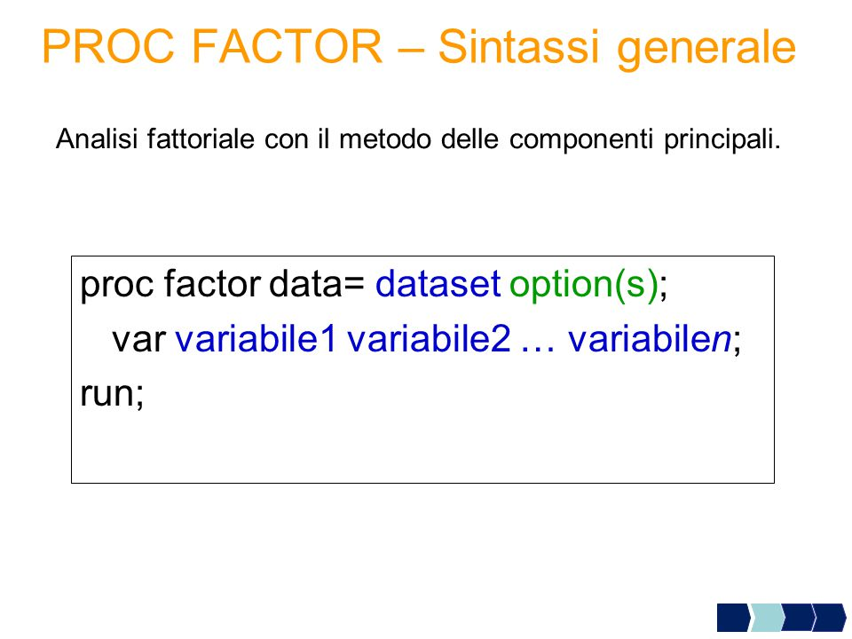 PROC FACTOR – Sintassi generale proc factor data= dataset option(s); var variabile1 variabile2 … variabilen; run; Analisi fattoriale con il metodo del