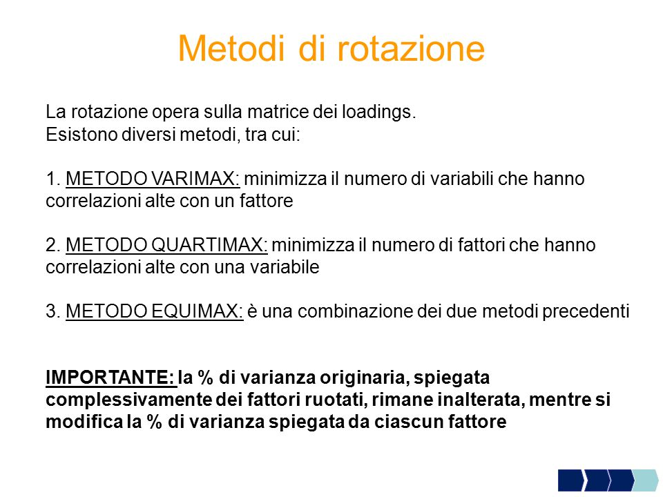 Metodi di rotazione La rotazione opera sulla matrice dei loadings. Esistono diversi metodi, tra cui: 1. METODO VARIMAX: minimizza il numero di variabi
