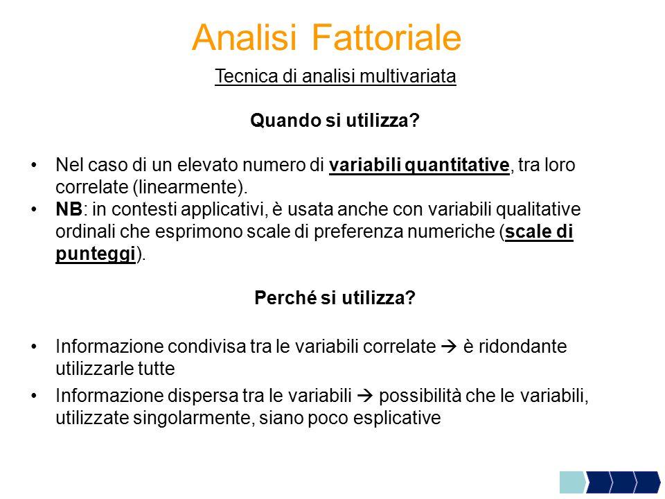 Analisi Fattoriale Tecnica di analisi multivariata Quando si utilizza? Nel caso di un elevato numero di variabili quantitative, tra loro correlate (li
