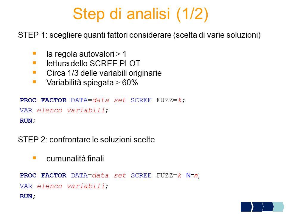 Step di analisi (1/2) STEP 1: scegliere quanti fattori considerare (scelta di varie soluzioni)  la regola autovalori > 1  lettura dello SCREE PLOT 