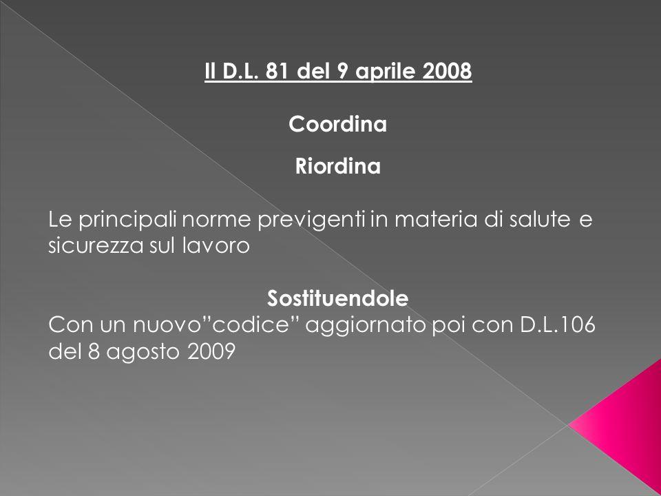 """Il D.L. 81 del 9 aprile 2008 Coordina Riordina Le principali norme previgenti in materia di salute e sicurezza sul lavoro Sostituendole Con un nuovo""""c"""