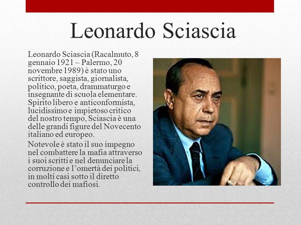 Leonardo Sciascia Leonardo Sciascia (Racalmuto, 8 gennaio 1921 – Palermo, 20 novembre 1989) è stato uno scrittore, saggista, giornalista, politico, poeta, drammaturgo e insegnante di scuola elementare.