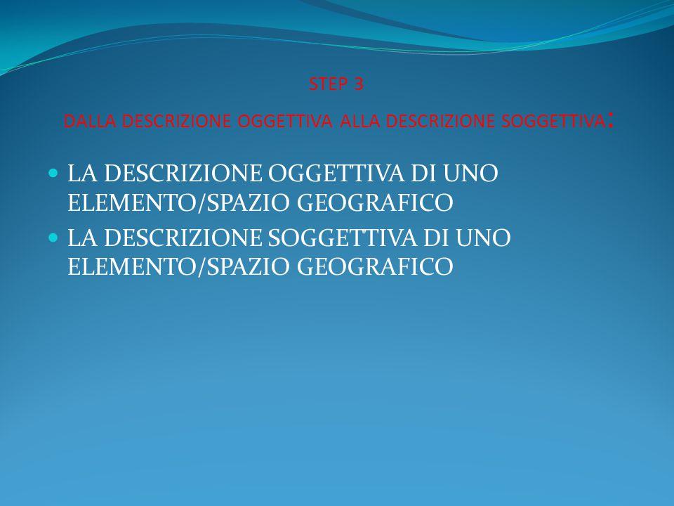 STEP 3 DALLA DESCRIZIONE OGGETTIVA ALLA DESCRIZIONE SOGGETTIVA : LA DESCRIZIONE OGGETTIVA DI UNO ELEMENTO/SPAZIO GEOGRAFICO LA DESCRIZIONE SOGGETTIVA