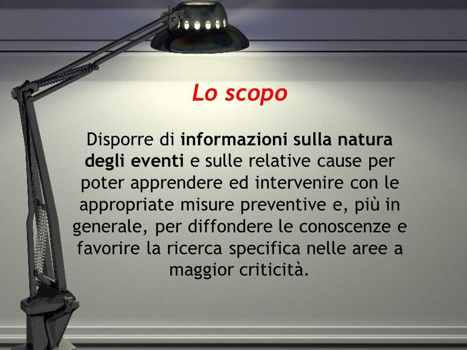 Lo scopo Disporre di informazioni sulla natura degli eventi e sulle relative cause per poter apprendere ed intervenire con le appropriate misure preve