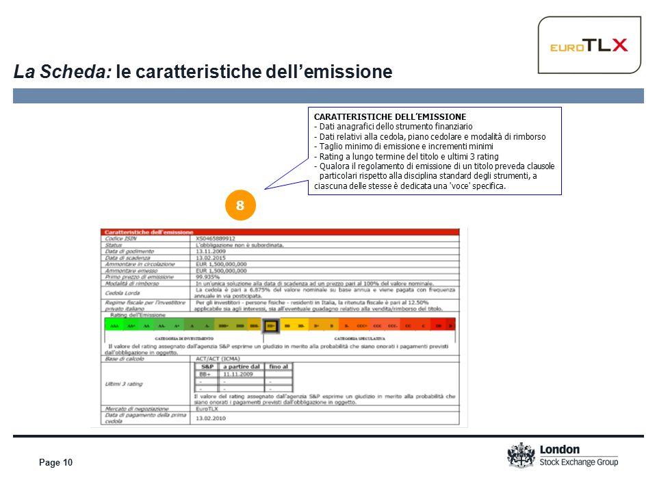 Page 10 La Scheda: le caratteristiche dell'emissione 8 CARATTERISTICHE DELL'EMISSIONE - Dati anagrafici dello strumento finanziario - Dati relativi alla cedola, piano cedolare e modalità di rimborso - Taglio minimo di emissione e incrementi minimi - Rating a lungo termine del titolo e ultimi 3 rating - Qualora il regolamento di emissione di un titolo preveda clausole particolari rispetto alla disciplina standard degli strumenti, a ciascuna delle stesse è dedicata una voce specifica.