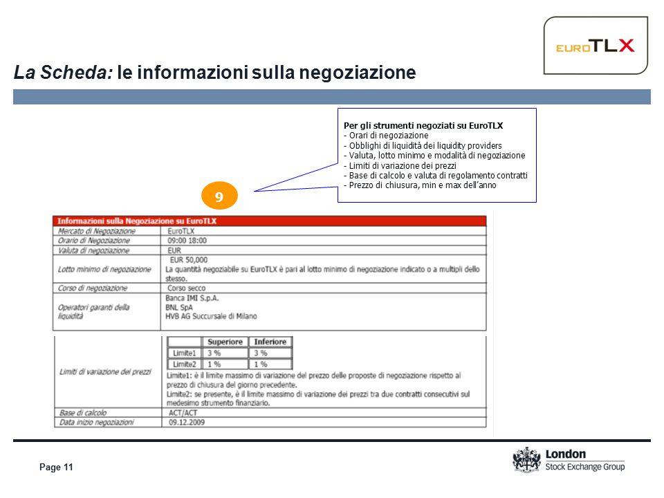 Page 11 La Scheda: le informazioni sulla negoziazione 9 Per gli strumenti negoziati su EuroTLX - Orari di negoziazione - Obblighi di liquidità dei liquidity providers - Valuta, lotto minimo e modalità di negoziazione - Limiti di variazione dei prezzi - Base di calcolo e valuta di regolamento contratti - Prezzo di chiusura, min e max dell'anno