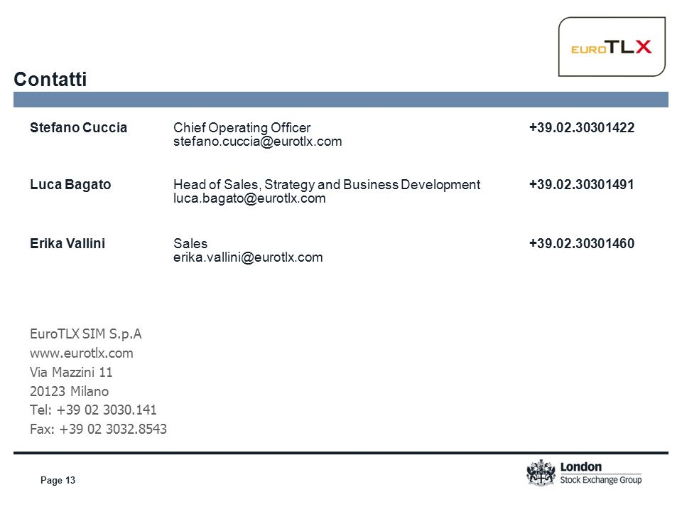 Page 13 Contatti Stefano Cuccia Chief Operating Officer +39.02.30301422 stefano.cuccia@eurotlx.com Luca Bagato Head of Sales, Strategy and Business Development +39.02.30301491 luca.bagato@eurotlx.com Erika Vallini Sales +39.02.30301460 erika.vallini@eurotlx.com EuroTLX SIM S.p.A www.eurotlx.com Via Mazzini 11 20123 Milano Tel: +39 02 3030.141 Fax: +39 02 3032.8543