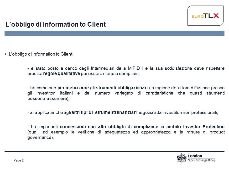 L'obbligo di Information to Client Page 2 L'obbligo di Information to Client: - è stato posto a carico degli Intermediari dalla MiFID I e la sua soddisfazione deve rispettare precise regole qualitative per essere ritenuta compliant; - ha come suo perimetro core gli strumenti obbligazionari (in ragione della loro diffusione presso gli investitori italiani e del numero variegato di caratteristiche che questi strumenti possono assumere); - ai applica anche agli altri tipi di strumenti finanziari negoziati da investitori non professionali; - ha importanti connessioni con altri obblighi di compliance in ambito Investor Protection (quali, ad esempio le verifiche di adeguatezza ed appropriatezza e le misure di product governance).