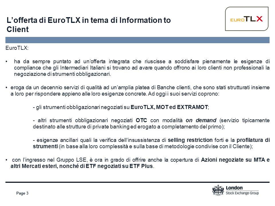 L'offerta di EuroTLX in tema di Information to Client Page 3 EuroTLX: ha da sempre puntato ad un'offerta integrata che riuscisse a soddisfare pienamente le esigenze di compliance che gli Intermediari Italiani si trovano ad avare quando offrono ai loro clienti non professionali la negoziazione di strumenti obbligazionari.