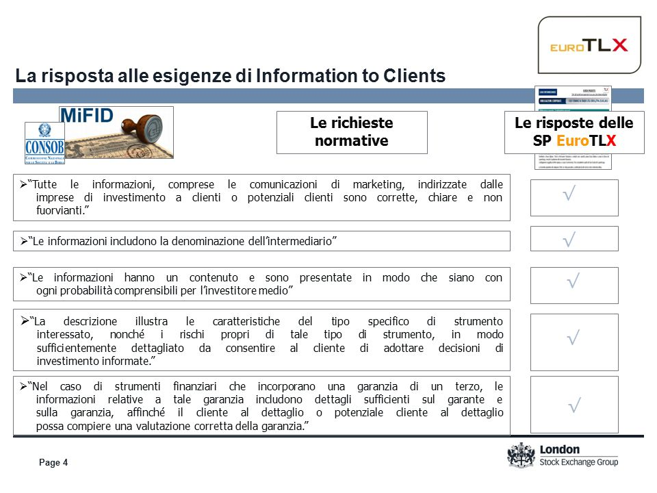 Page 4 La risposta alle esigenze di Information to Clients  Tutte le informazioni, comprese le comunicazioni di marketing, indirizzate dalle imprese di investimento a clienti o potenziali clienti sono corrette, chiare e non fuorvianti.  Le informazioni includono la denominazione dell'intermediario  Le informazioni hanno un contenuto e sono presentate in modo che siano con ogni probabilità comprensibili per l'investitore medio  La descrizione illustra le caratteristiche del tipo specifico di strumento interessato, nonché i rischi propri di tale tipo di strumento, in modo sufficientemente dettagliato da consentire al cliente di adottare decisioni di investimento informate.  Nel caso di strumenti finanziari che incorporano una garanzia di un terzo, le informazioni relative a tale garanzia includono dettagli sufficienti sul garante e sulla garanzia, affinché il cliente al dettaglio o potenziale cliente al dettaglio possa compiere una valutazione corretta della garanzia. Le risposte delle SP EuroTLX Le richieste normative √ √ √ √ √