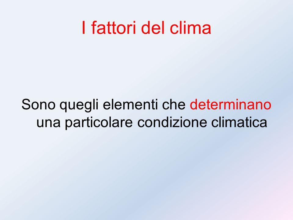 I fattori del clima Sono quegli elementi che determinano una particolare condizione climatica