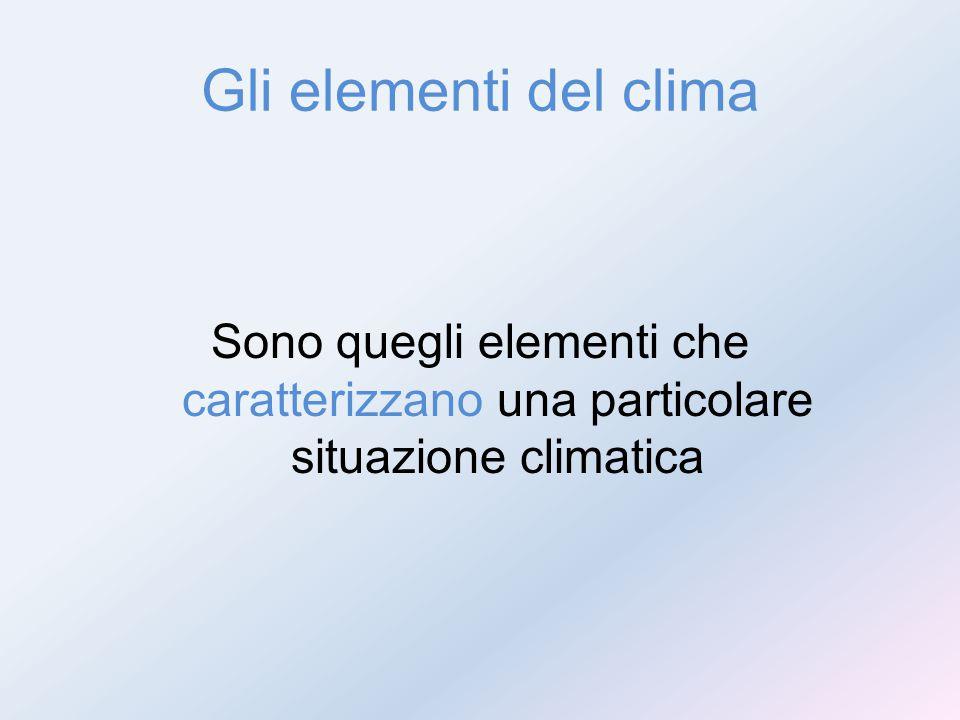 Gli elementi del clima Sono quegli elementi che caratterizzano una particolare situazione climatica