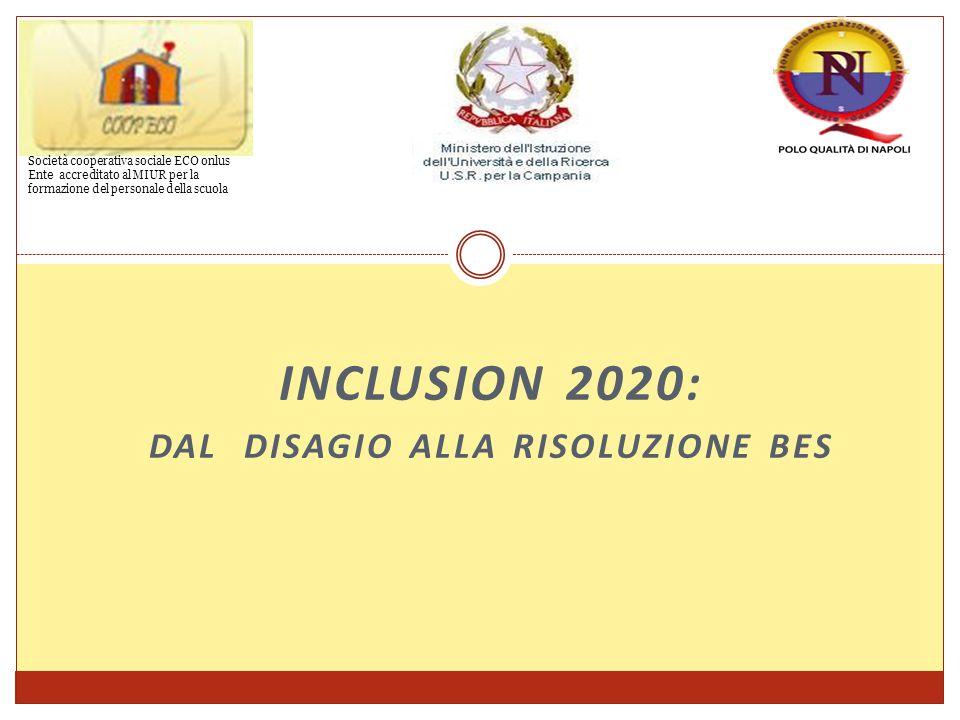 INCLUSION 2020: DAL DISAGIO ALLA RISOLUZIONE BES Società cooperativa sociale ECO onlus Ente accreditato al MIUR per la formazione del personale della