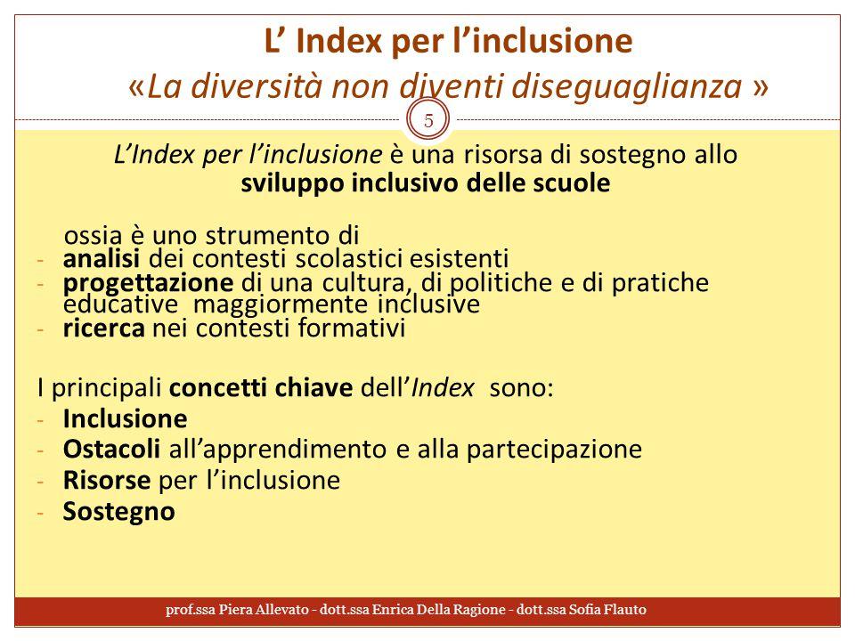 L' Index per l'inclusione «La diversità non diventi diseguaglianza » L'Index per l'inclusione è una risorsa di sostegno allo sviluppo inclusivo delle scuole ossia è uno strumento di - analisi dei contesti scolastici esistenti - progettazione di una cultura, di politiche e di pratiche educative maggiormente inclusive - ricerca nei contesti formativi I principali concetti chiave dell'Index sono: - Inclusione - Ostacoli all'apprendimento e alla partecipazione - Risorse per l'inclusione - Sostegno 5 prof.ssa Piera Allevato - dott.ssa Enrica Della Ragione - dott.ssa Sofia Flauto