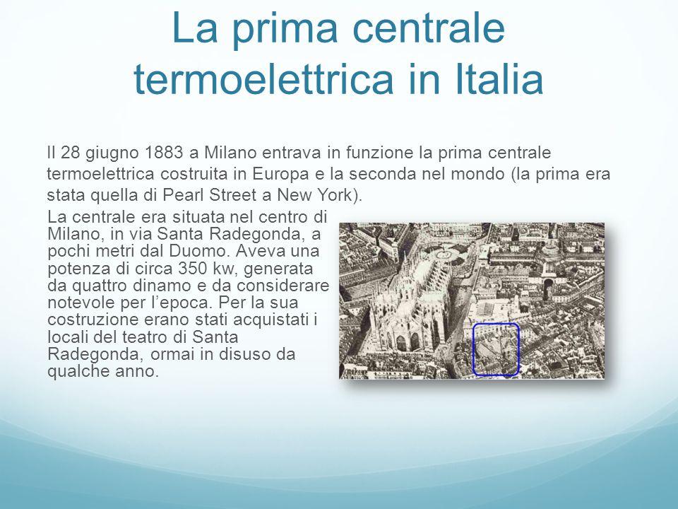 La prima centrale termoelettrica in Italia La centrale era situata nel centro di Milano, in via Santa Radegonda, a pochi metri dal Duomo.