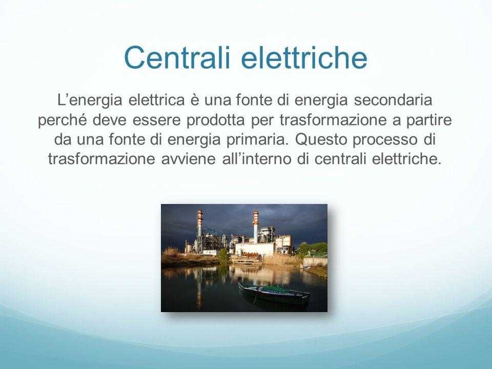 Centrali elettriche L'energia elettrica è una fonte di energia secondaria perché deve essere prodotta per trasformazione a partire da una fonte di energia primaria.