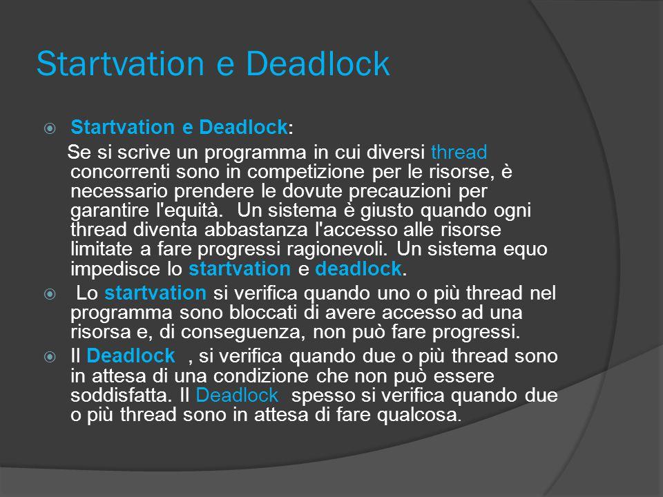 Startvation e Deadlock  Startvation e Deadlock : Se si scrive un programma in cui diversi thread concorrenti sono in competizione per le risorse, è necessario prendere le dovute precauzioni per garantire l equità.
