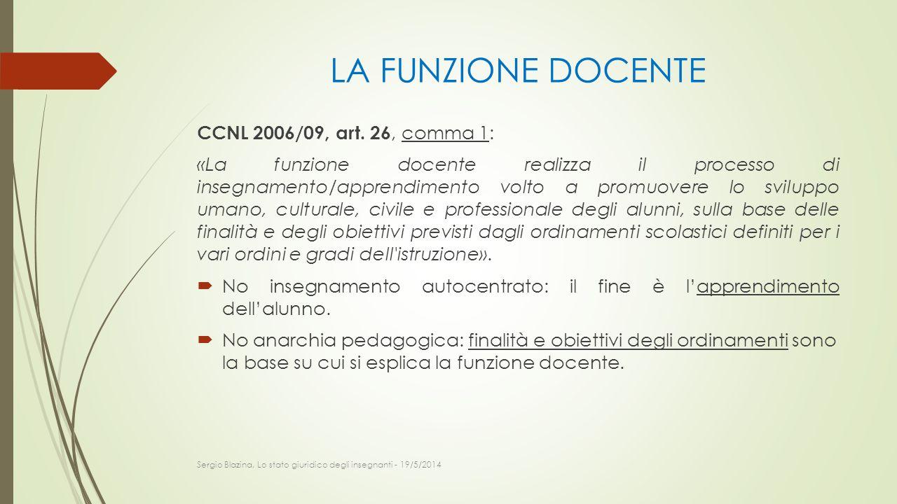 LA FUNZIONE DOCENTE CCNL 2006/09, art. 26, comma 1: «La funzione docente realizza il processo di insegnamento/apprendimento volto a promuovere lo svil