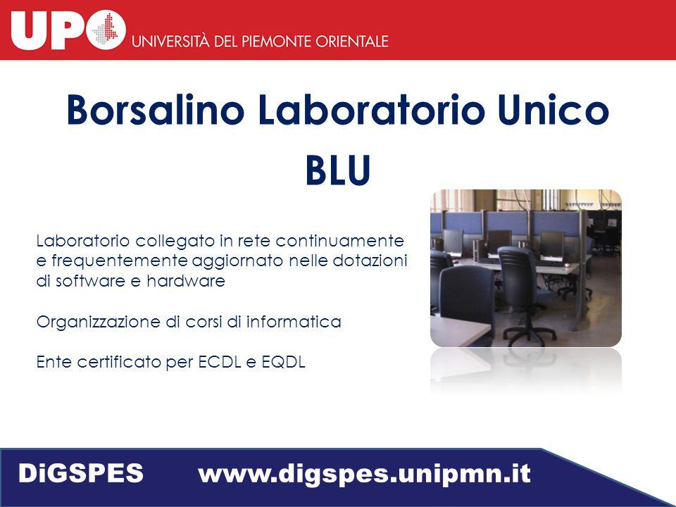 Borsalino Laboratorio Unico BLU Laboratorio collegato in rete continuamente e frequentemente aggiornato nelle dotazioni di software e hardware Organizzazione di corsi di informatica Ente certificato per ECDL e EQDL DiGSPES www.digspes.unipmn.it