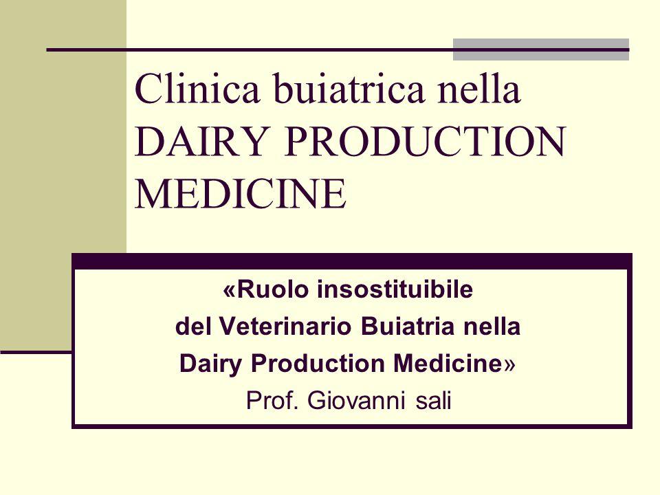 «Ruolo insostituibile del Veterinario Buiatria nella Dairy Production Medicine» Prof. Giovanni sali Clinica buiatrica nella DAIRY PRODUCTION MEDICINE