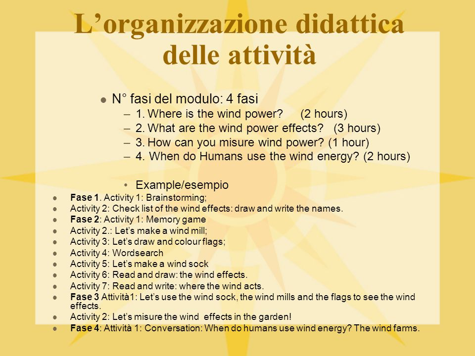 L'organizzazione didattica delle attività N° fasi del modulo: 4 fasi –1.Where is the wind power? (2 hours) –2.What are the wind power effects? (3 hour