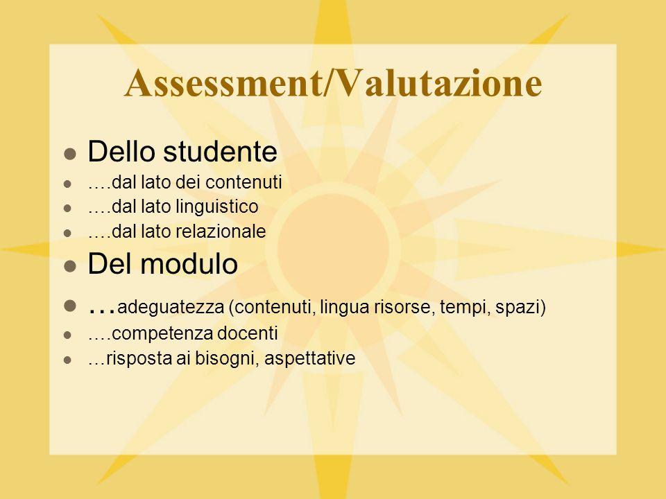 Assessment/Valutazione Dello studente ….dal lato dei contenuti ….dal lato linguistico ….dal lato relazionale Del modulo … adeguatezza (contenuti, lingua risorse, tempi, spazi) ….competenza docenti …risposta ai bisogni, aspettative
