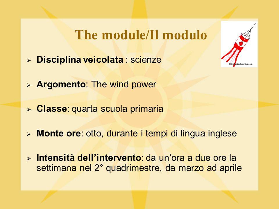 The module/Il modulo  Disciplina veicolata : scienze  Argomento: The wind power  Classe: quarta scuola primaria  Monte ore: otto, durante i tempi di lingua inglese  Intensità dell'intervento: da un'ora a due ore la settimana nel 2° quadrimestre, da marzo ad aprile
