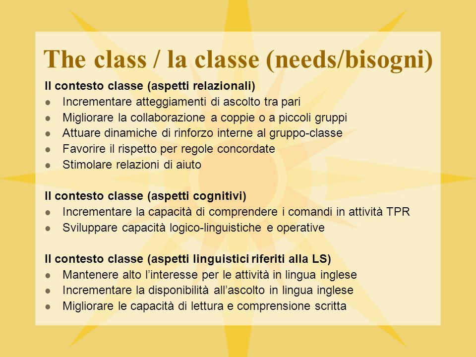 The class / la classe (needs/bisogni) Il contesto classe (aspetti relazionali) Incrementare atteggiamenti di ascolto tra pari Migliorare la collaboraz